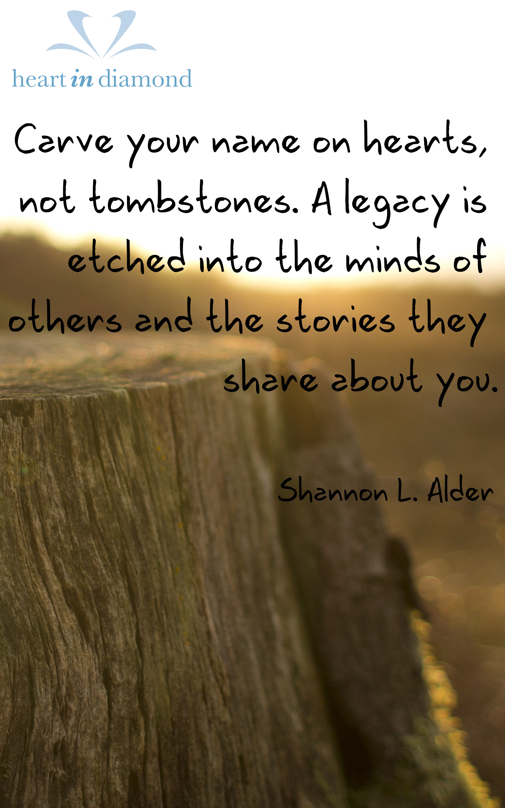 Alder quote: Carve your name on hearts, not tombstones. A legacy is etched into the minds of others and the stories they share about you